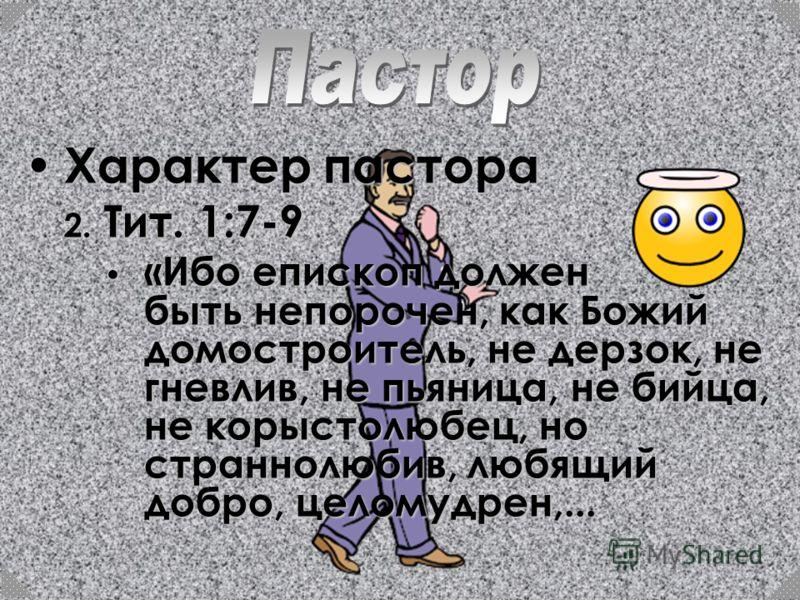 Характер пастора 2. Т ит. 1:7-9 «Ибо епископ должен быть непорочен, как Божий домостроитель, не дерзок, не гневлив, не пьяница, не бийца, не корыстолюбец, но страннолюбив, любящий добро, целомудрен,...
