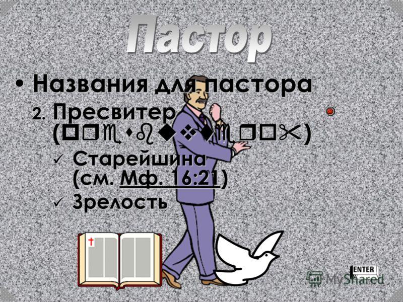 Названия для пастора 2. П ресвитер (presbuvtero) Старейшина (см. М М М М М фффф.... 1 1 1 1 6666 :::: 2222 1111) Зрелость