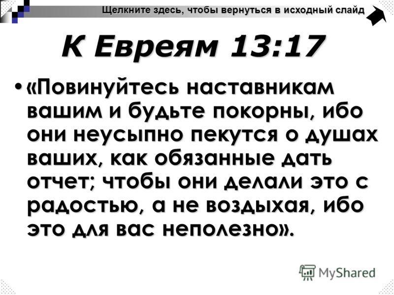 Щелкните здесь, чтобы вернуться в исходный слайд К Евреям 13:17 «Повинуйтесь наставникам вашим и будьте покорны, ибо они неусыпно пекутся о душах ваших, как обязанные дать отчет; чтобы они делали это с радостью, а не воздыхая, ибо это для вас неполез