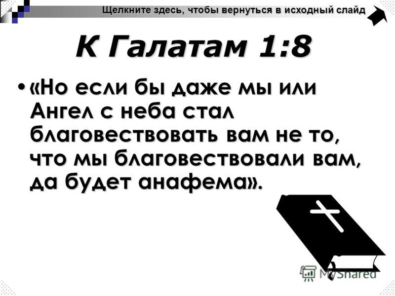 К Галатам 1:8 Щелкните здесь, чтобы вернуться в исходный слайд «Но если бы даже мы или Ангел с неба стал благовествовать вам не то, что мы благовествовали вам, да будет анафема». «Но если бы даже мы или Ангел с неба стал благовествовать вам не то, чт