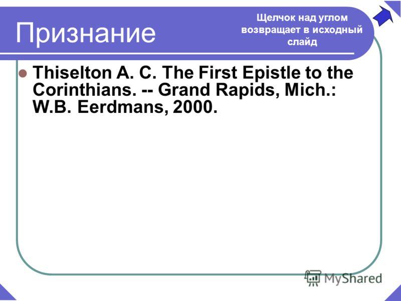 Thiselton A. C. The First Epistle to the Corinthians. -- Grand Rapids, Mich.: W.B. Eerdmans, 2000. Признание Щелчок над углом возвращает в исходный слайд