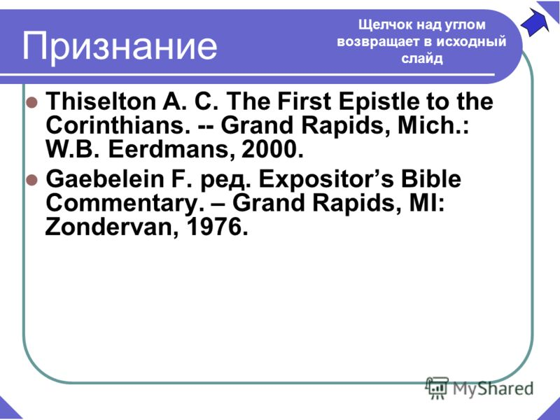 Thiselton A. C. The First Epistle to the Corinthians. -- Grand Rapids, Mich.: W.B. Eerdmans, 2000. Gaebelein F. ред. Expositors Bible Commentary. – Grand Rapids, MI: Zondervan, 1976. Признание Щелчок над углом возвращает в исходный слайд