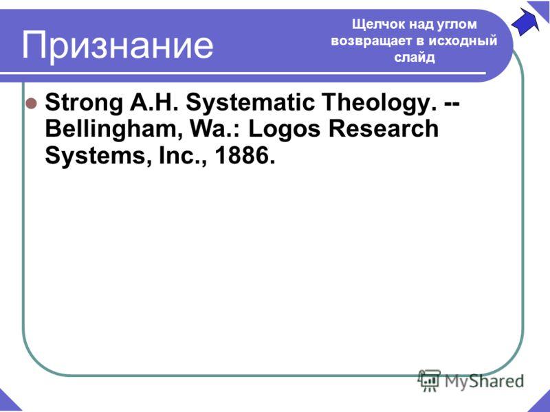 Strong A.H. Systematic Theology. -- Bellingham, Wa.: Logos Research Systems, Inc., 1886. Признание Щелчок над углом возвращает в исходный слайд