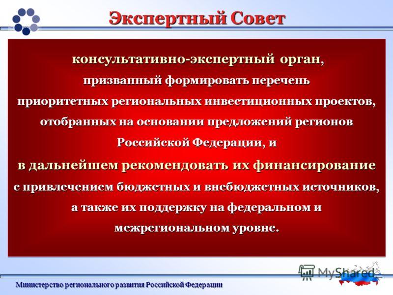Министерство регионального развития Российской Федерации Экспертный Совет консультативно-экспертный орган, консультативно-экспертный орган, призванный формировать перечень приоритетных региональных инвестиционных проектов, отобранных на основании пре