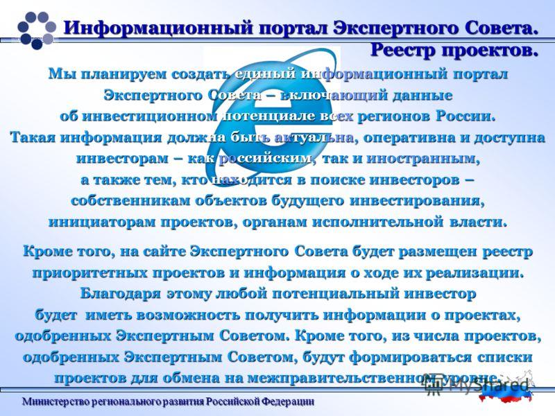 Министерство регионального развития Российской Федерации Информационный портал Экспертного Совета. Реестр проектов. Мы планируем создать единый информационный портал Экспертного Совета – включающий данные об инвестиционном потенциале всех регионов Ро