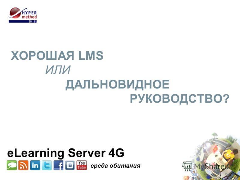 ХОРОШАЯ LMS ИЛИ ДАЛЬНОВИДНОЕ РУКОВОДСТВО? среда обитания eLearning Server 4G
