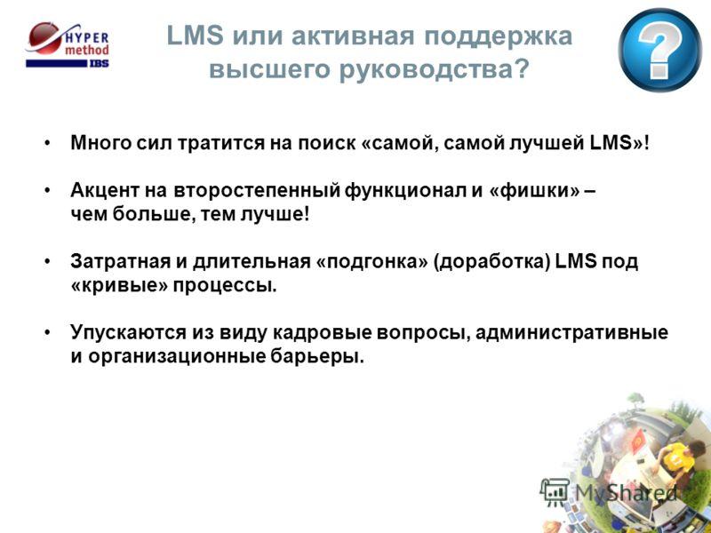 LMS или активная поддержка высшего руководства? Много сил тратится на поиск «самой, самой лучшей LMS»! Акцент на второстепенный функционал и «фишки» – чем больше, тем лучше! Затратная и длительная «подгонка» (доработка) LMS под «кривые» процессы. Упу