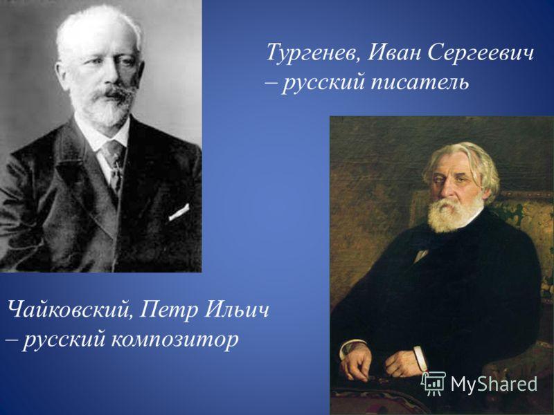 Чайковский, Петр Ильич – русский композитор Тургенев, Иван Сергеевич – русский писатель