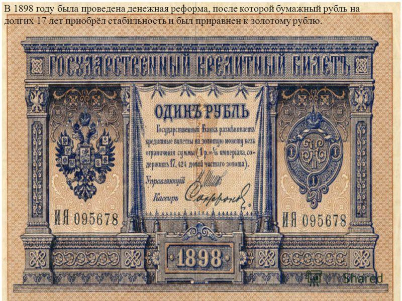 В 1898 году была проведена денежная реформа, после которой бумажный рубль на долгих 17 лет приобрёл стабильность и был приравнен к золотому рублю.