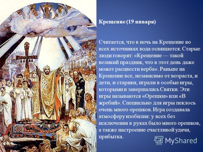 Крещение (19 января) Считается, что в ночь на Крещение во всех источниках вода освящается. Старые люди говорят: «Крещение такой великий праздник, что в этот день даже может расцвести верба». Раньше на Крещение все, независимо от возраста, и дети, и с
