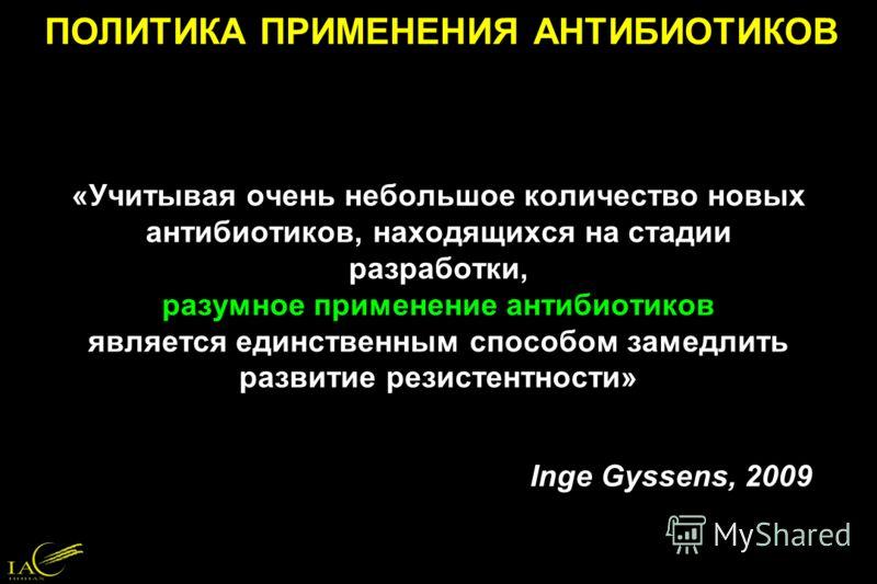 «Учитывая очень небольшое количество новых антибиотиков, находящихся на стадии разработки, разумное применение антибиотиков является единственным способом замедлить развитие резистентности» Inge Gyssens, 2009 ПОЛИТИКА ПРИМЕНЕНИЯ АНТИБИОТИКОВ