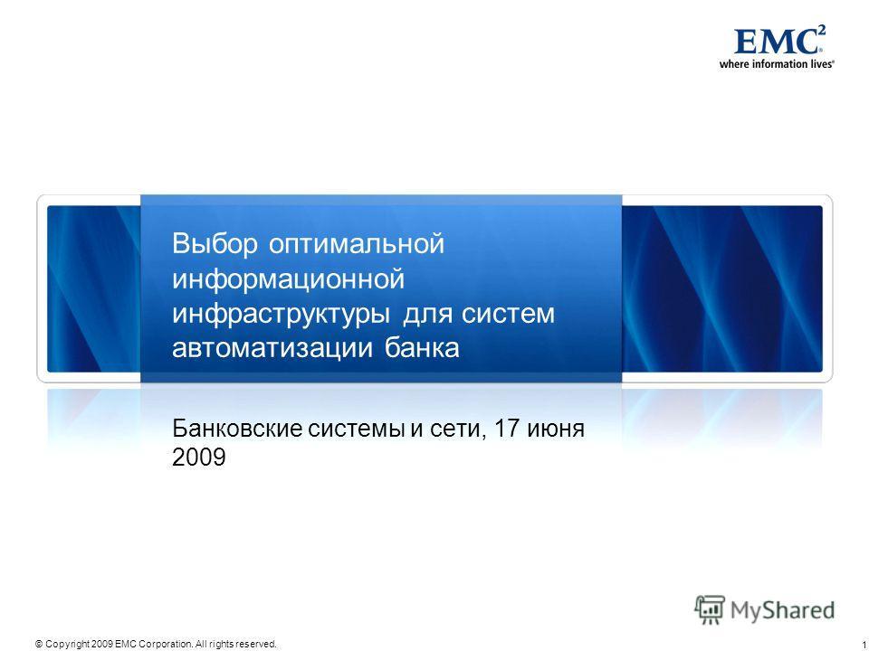 1 © Copyright 2009 EMC Corporation. All rights reserved. Выбор оптимальной информационной инфраструктуры для систем автоматизации банка Банковские системы и сети, 17 июня 2009