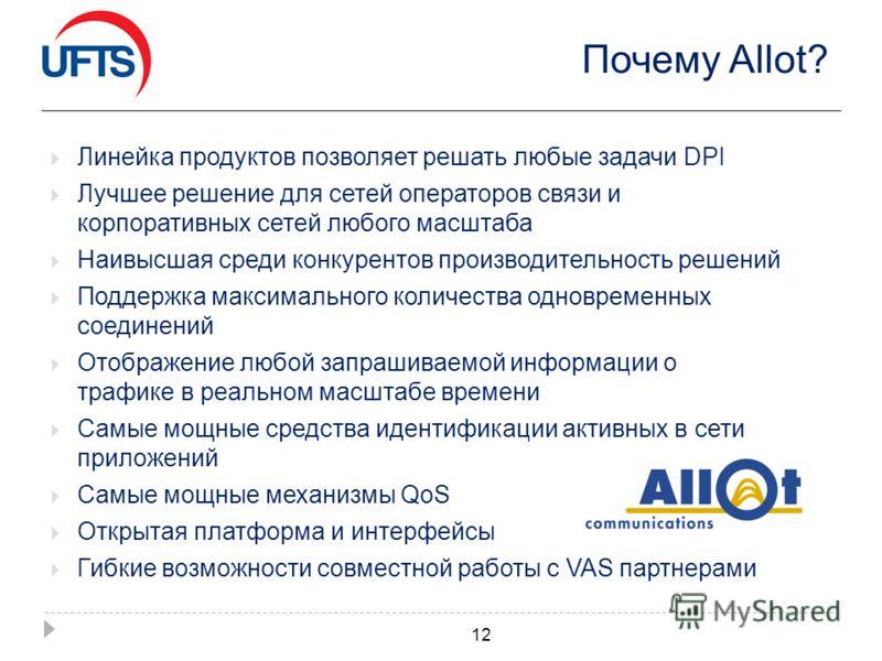 Почему Allot? Линейка продуктов позволяет решать любые задачи DPI Лучшее решение для сетей операторов связи и корпоративных сетей любого масштаба Наивысшая среди конкурентов производительность решений Поддержка максимального количества одновременных