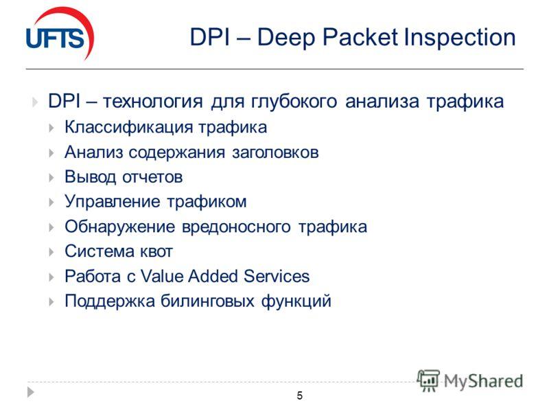 DPI – Deep Packet Inspection DPI – технология для глубокого анализа трафика Классификация трафика Анализ содержания заголовков Вывод отчетов Управление трафиком Обнаружение вредоносного трафика Система квот Работа с Value Added Services Поддержка бил