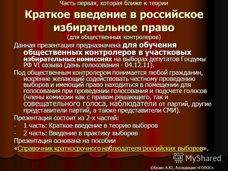 Часть первая, которая ближе к теории Краткое введение в российское избирательное право (для общественных контролеров) Данная презентация предназначена для обучения общественных контролеров в участковых избирательных комиссиях на выборах депутатов Гос