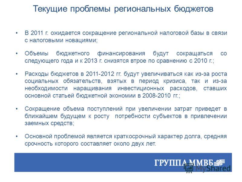 Текущие проблемы региональных бюджетов В 2011 г. ожидается сокращение региональной налоговой базы в связи с налоговыми новациями; Объемы бюджетного финансирования будут сокращаться со следующего года и к 2013 г. снизятся втрое по сравнению с 2010 г.;