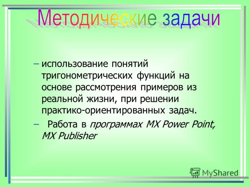 –использование понятий тригонометрических функций на основе рассмотрения примеров из реальной жизни, при решении практико-ориентированных задач. – Работа в программах MX Power Point, MX Publisher