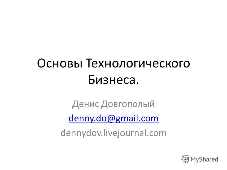 Основы Технологического Бизнеса. Денис Довгополый denny.do@gmail.com dennydov.livejournal.com