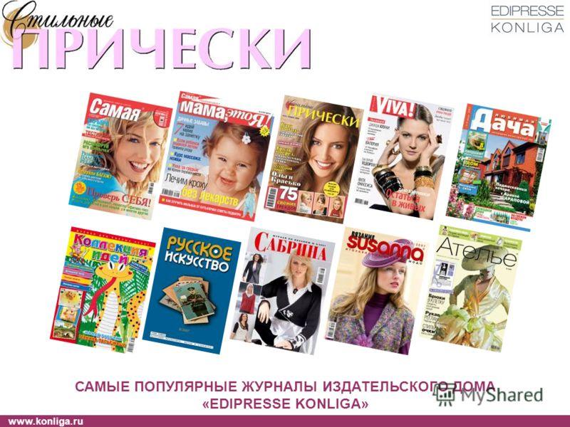 www.konliga.ru САМЫЕ ПОПУЛЯРНЫЕ ЖУРНАЛЫ ИЗДАТЕЛЬСКОГО ДОМА «EDIPRESSE KONLIGA»