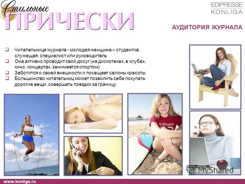www.konliga.ru Читательница журнала - молодая женщина – студентка, служащая, специалист или руководитель Она активно проводит свой досуг (на дискотеках, в клубах, кино, концертах, занимается спортом) Заботится о своей внешности и посещает салоны крас