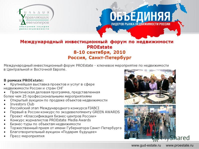 Международный инвестиционный форум по недвижимости PROEstate 8-10 сентября, 2010 Россия, Санкт-Петербург Международный инвестиционный форум PROEstate - ключевое мероприятие по недвижимости в Центральной и Восточной Европе. В рамках PROEstate: Крупней