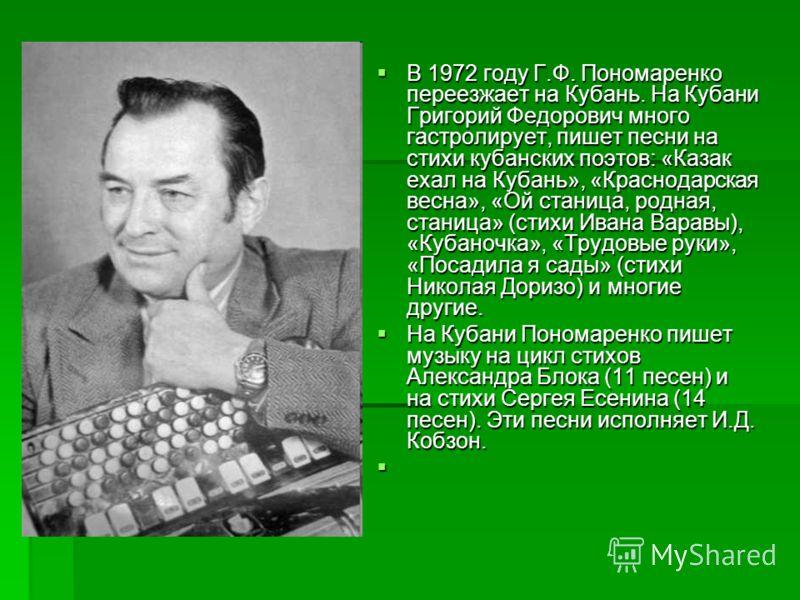 В 1972 году Г.Ф. Пономаренко переезжает на Кубань. На Кубани Григорий Федорович много гастролирует, пишет песни на стихи кубанских поэтов: «Казак ехал на Кубань», «Краснодарская весна», «Ой станица, родная, станица» (стихи Ивана Варавы), «Кубаночка»,