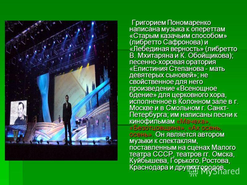 Григорием Пономаренко написана музыка к опереттам «Старым казачьим способом» (либретто Сафронова) и «Лебединая верность» (либретто В. Мхитаряна и К. Обойщикова); песенно-хоровая оратория «Епистиния Степанова - мать девятерых сыновей»; не свойственное