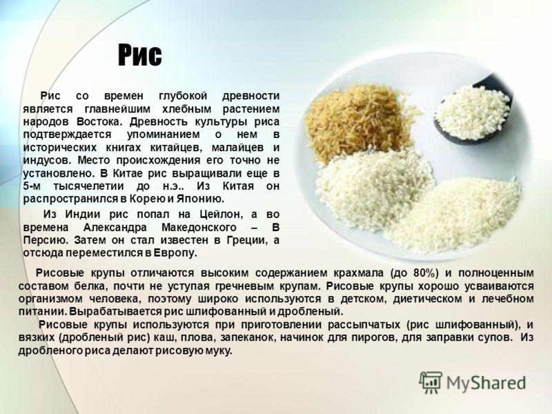 Рис Рис со времен глубокой древности является главнейшим хлебным растением народов Востока. Древность культуры риса подтверждается упоминанием о нем в исторических книгах китайцев, малайцев и индусов. Место происхождения его точно не установлено. В К