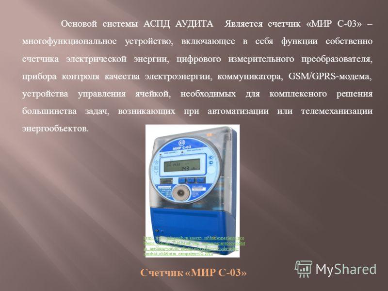 Основой системы АСПД АУДИТА Является счетчик «МИР С-03» – многофункциональное устройство, включающее в себя функции собственно счетчика электрической энергии, цифрового измерительного преобразователя, прибора контроля качества электроэнергии, коммуни