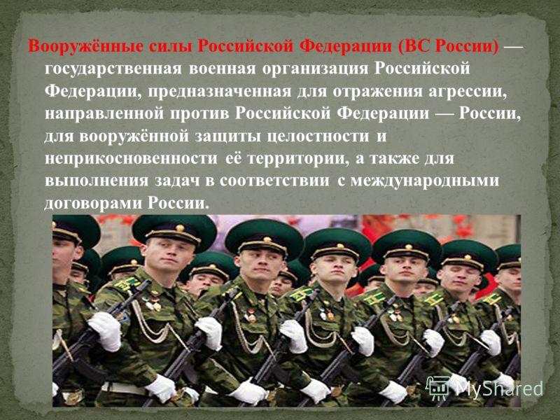 Вооружённые силы Российской Федерации (ВС России) государственная военная организация Российской Федерации, предназначенная для отражения агрессии, направленной против Российской Федерации России, для вооружённой защиты целостности и неприкосновеннос