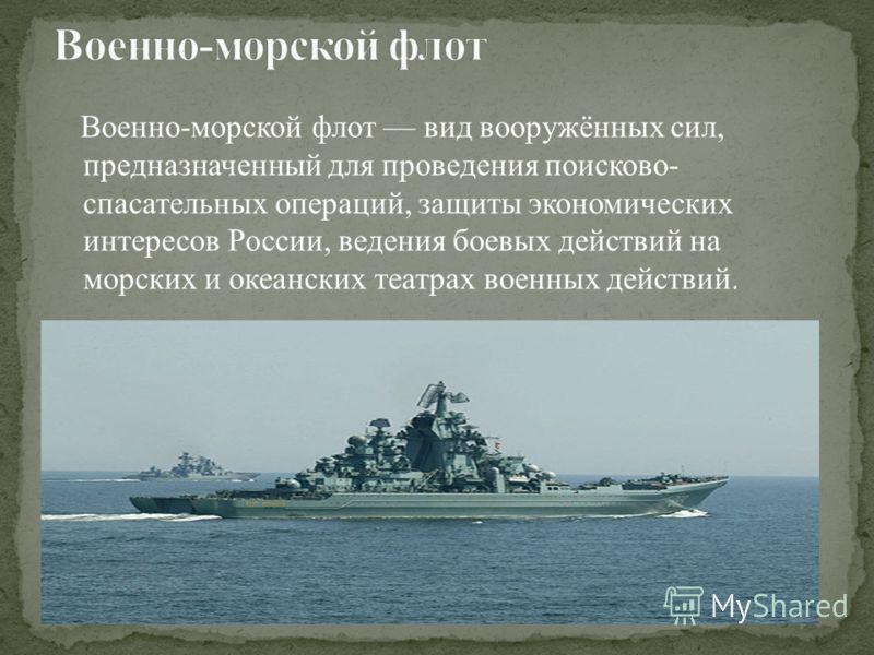 Военно-морской флот вид вооружённых сил, предназначенный для проведения поисково- спасательных операций, защиты экономических интересов России, ведения боевых действий на морских и океанских театрах военных действий.
