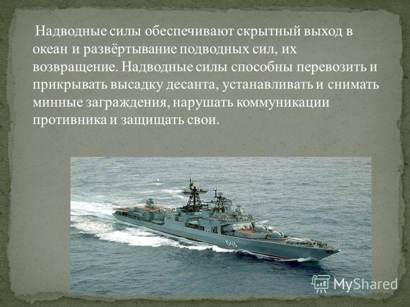 Надводные силы обеспечивают скрытный выход в океан и развёртывание подводных сил, их возвращение. Надводные силы способны перевозить и прикрывать высадку десанта, устанавливать и снимать минные заграждения, нарушать коммуникации противника и защищать