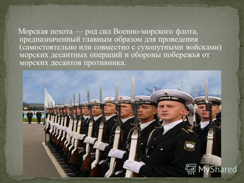 Морская пехота род сил Военно-морского флота, предназначенный главным образом для проведения (самостоятельно или совместно с сухопутными войсками) морских десантных операций и обороны побережья от морских десантов противника.