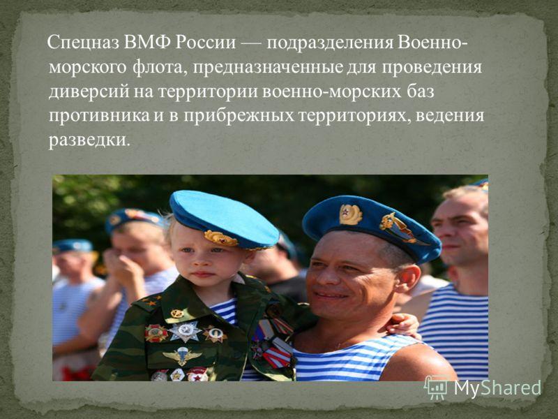 Спецназ ВМФ России подразделения Военно- морского флота, предназначенные для проведения диверсий на территории военно-морских баз противника и в прибрежных территориях, ведения разведки.