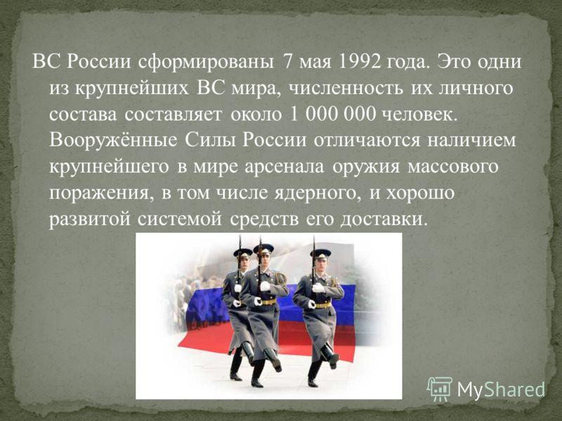 ВС России сформированы 7 мая 1992 года. Это одни из крупнейших ВС мира, численность их личного состава составляет около 1 000 000 человек. Вооружённые Силы России отличаются наличием крупнейшего в мире арсенала оружия массового поражения, в том числе