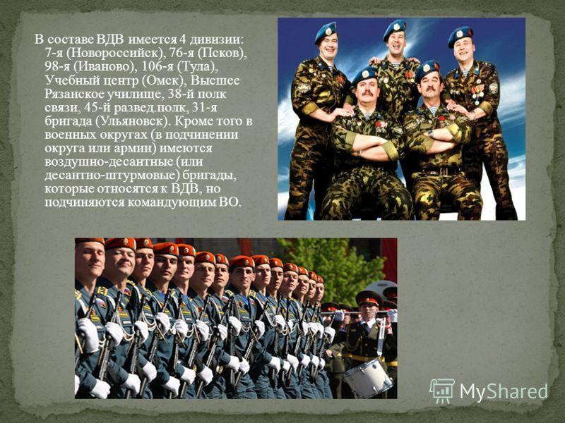 В составе ВДВ имеется 4 дивизии: 7-я (Новороссийск), 76-я (Псков), 98-я (Иваново), 106-я (Тула), Учебный центр (Омск), Высшее Рязанское училище, 38-й полк связи, 45-й развед.полк, 31-я бригада (Ульяновск). Кроме того в военных округах (в подчинении о
