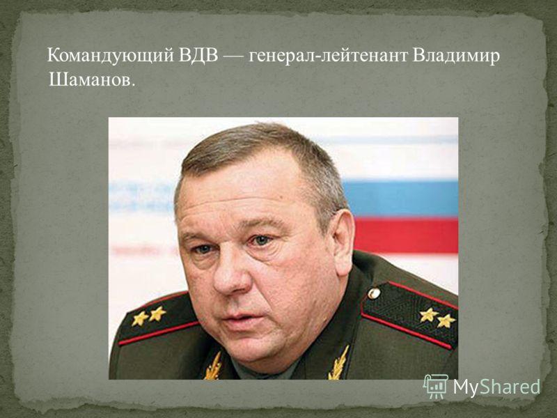 Командующий ВДВ генерал-лейтенант Владимир Шаманов.