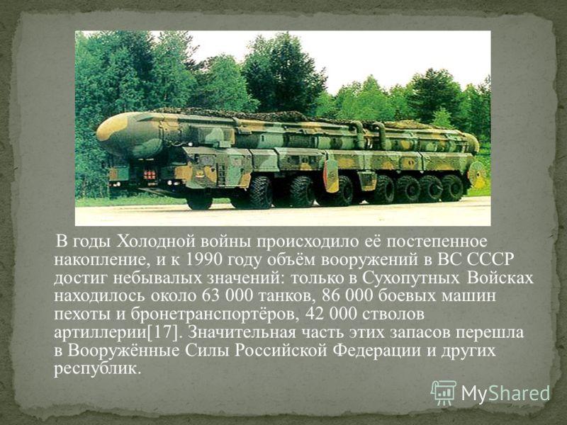 В годы Холодной войны происходило её постепенное накопление, и к 1990 году объём вооружений в ВС СССР достиг небывалых значений: только в Сухопутных Войсках находилось около 63 000 танков, 86 000 боевых машин пехоты и бронетранспортёров, 42 000 ствол