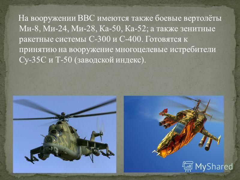 На вооружении ВВС имеются также боевые вертолёты Ми-8, Ми-24, Ми-28, Ка-50, Ка-52; а также зенитные ракетные системы С-300 и С-400. Готовятся к принятию на вооружение многоцелевые истребители Су-35С и Т-50 (заводской индекс).