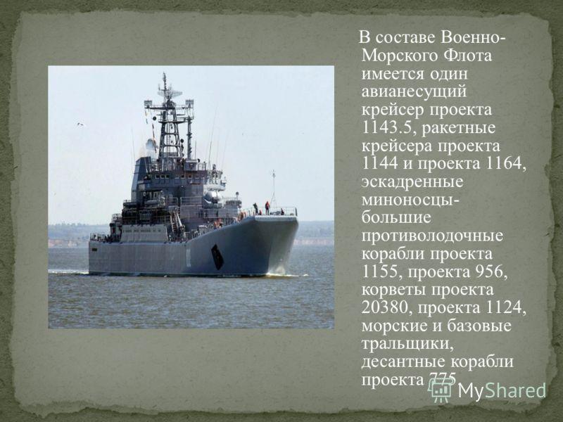 В составе Военно- Морского Флота имеется один авианесущий крейсер проекта 1143.5, ракетные крейсера проекта 1144 и проекта 1164, эскадренные миноносцы- большие противолодочные корабли проекта 1155, проекта 956, корветы проекта 20380, проекта 1124, мо