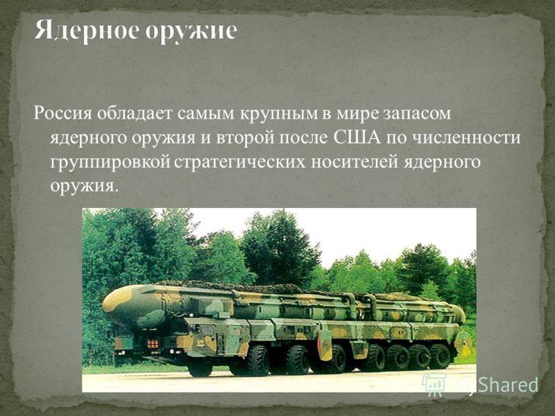 Россия обладает самым крупным в мире запасом ядерного оружия и второй после США по численности группировкой стратегических носителей ядерного оружия.