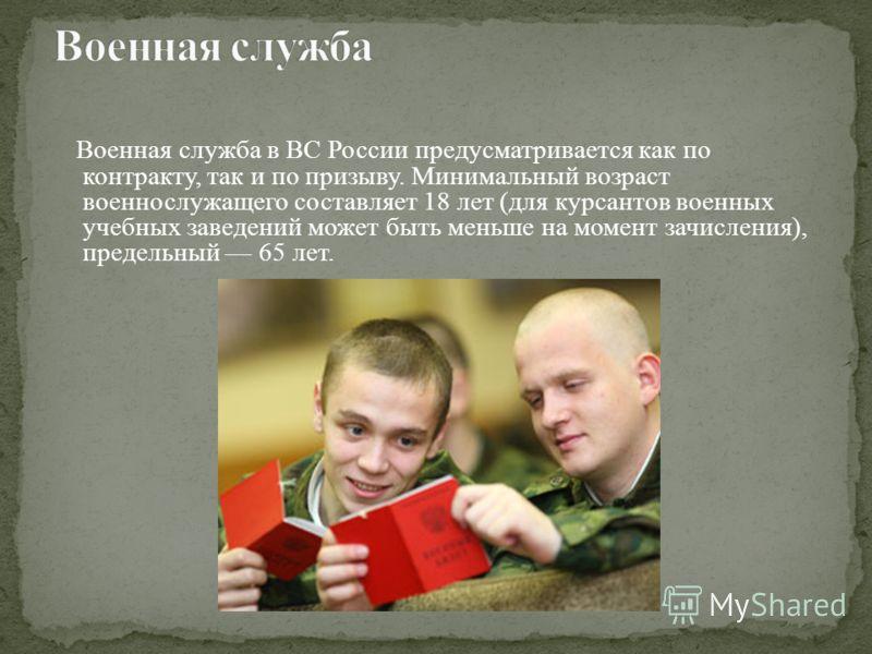 Военная служба в ВС России предусматривается как по контракту, так и по призыву. Минимальный возраст военнослужащего составляет 18 лет (для курсантов военных учебных заведений может быть меньше на момент зачисления), предельный 65 лет.