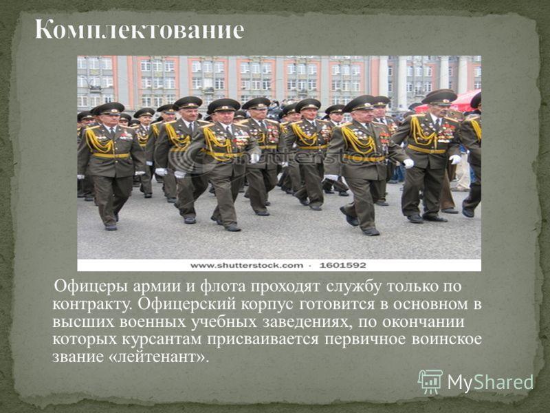 Офицеры армии и флота проходят службу только по контракту. Офицерский корпус готовится в основном в высших военных учебных заведениях, по окончании которых курсантам присваивается первичное воинское звание «лейтенант».