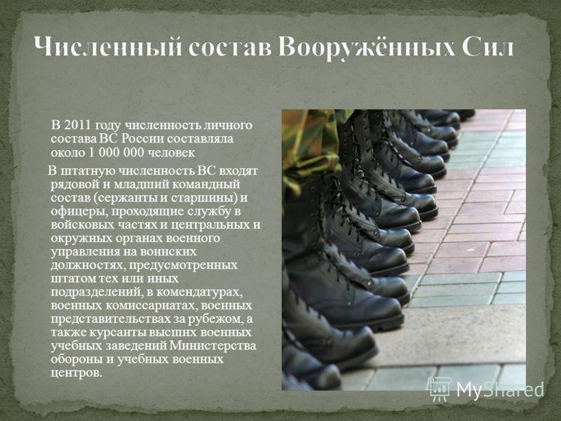 В 2011 году численность личного состава ВС России составляла около 1 000 000 человек В штатную численность ВС входят рядовой и младший командный состав (сержанты и старшины) и офицеры, проходящие службу в войсковых частях и центральных и окружных орг
