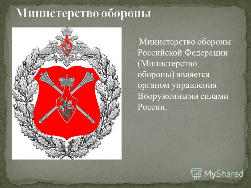 Министерство обороны Российской Федерации (Министерство обороны) является органом управления Вооруженными силами России.