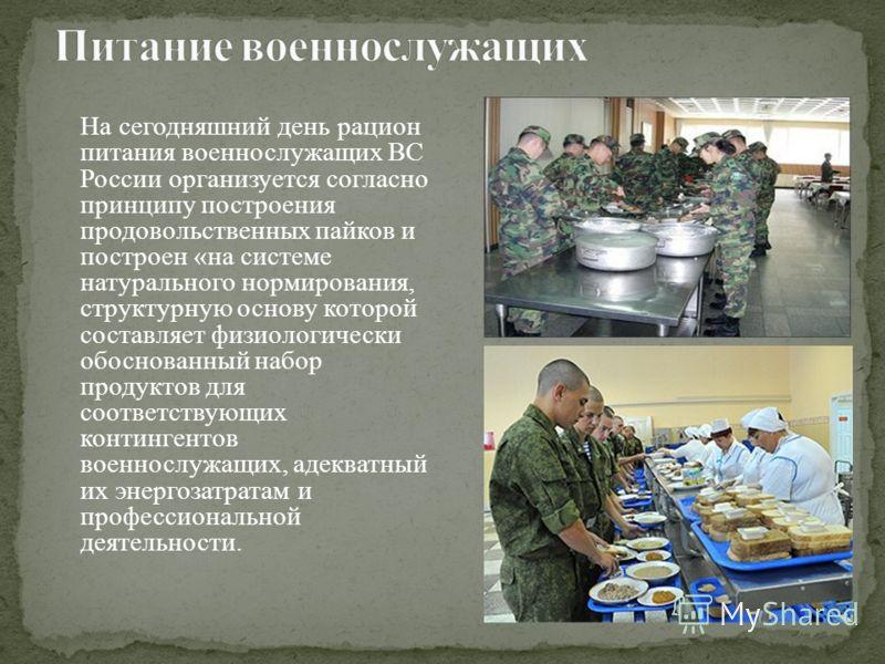 На сегодняшний день рацион питания военнослужащих ВС России организуется согласно принципу построения продовольственных пайков и построен «на системе натурального нормирования, структурную основу которой составляет физиологически обоснованный набор п