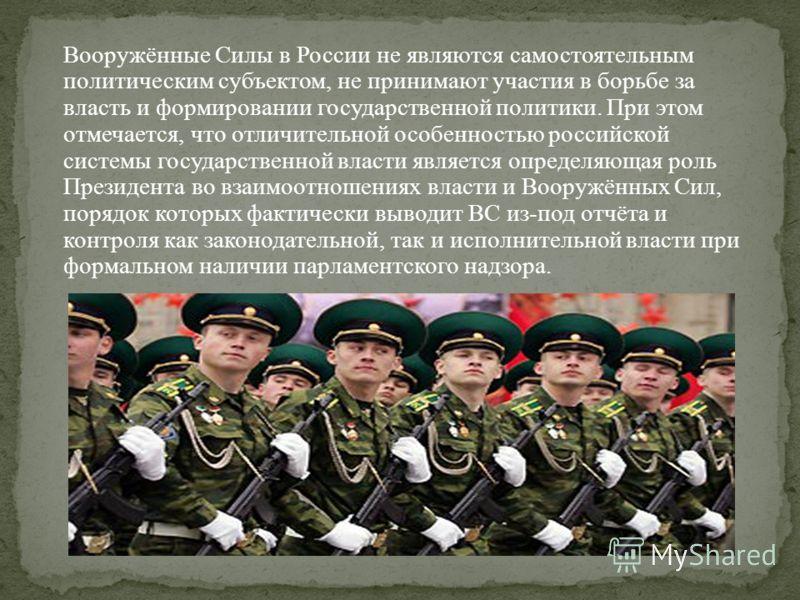 Вооружённые Силы в России не являются самостоятельным политическим субъектом, не принимают участия в борьбе за власть и формировании государственной политики. При этом отмечается, что отличительной особенностью российской системы государственной влас