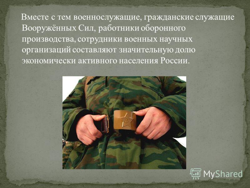 Вместе с тем военнослужащие, гражданские служащие Вооружённых Сил, работники оборонного производства, сотрудники военных научных организаций составляют значительную долю экономически активного населения России.