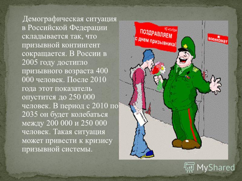 Демографическая ситуация в Российской Федерации складывается так, что призывной контингент сокращается. В России в 2005 году достигло призывного возраста 400 000 человек. После 2010 года этот показатель опустится до 250 000 человек. В период с 2010 п