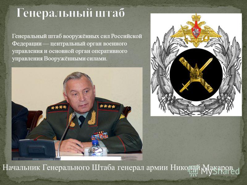 Начальник Генерального Штаба генерал армии Николай Макаров Генеральный штаб вооружённых сил Российской Федерации центральный орган военного управления и основной орган оперативного управления Вооружёнными силами.